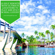 12 Golf Resorts with Ultimate Locations to Play and Stay in Real Luxury